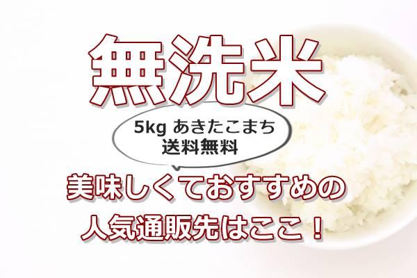 無洗米5kg美味しいおすすめの楽天通販先はここ!評判が良く人気の送料無料あきたこまちです。