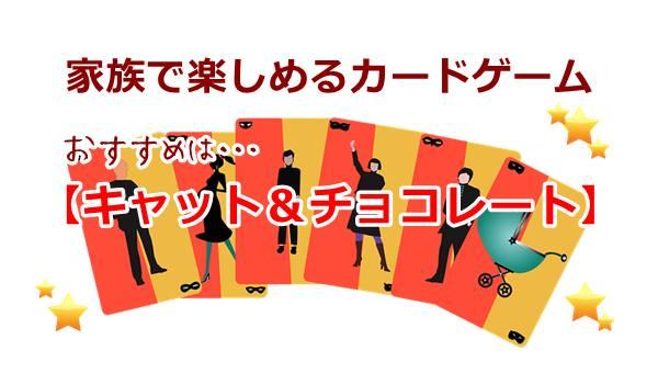 カードゲームは家族で楽める【キャットアンドチョコレート】がおすすめ!口コミや評判は?新作も登場!