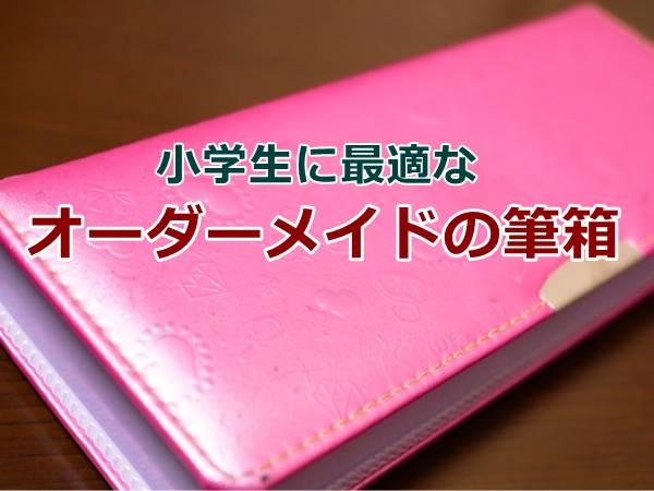 筆箱のオーダーメイド 小学生にもシンプルで使いやすいおすすめはコレ!
