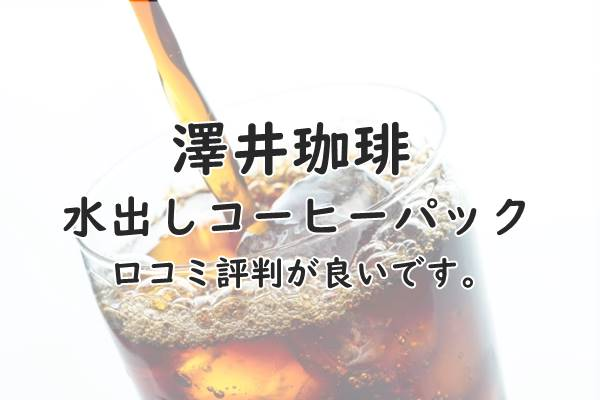 澤井珈琲の水出しアイスコーヒーパックの口コミが評判が良い!簡単でおいしいです。