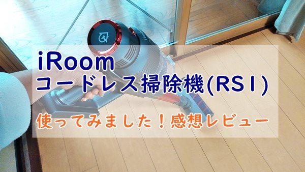 iRoomコードレス掃除機RS1を使ってみた!我が家の評価は?
