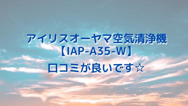 アイリスオーヤマ空気清浄機IAP-A35-Wの口コミがなかなか良いです!