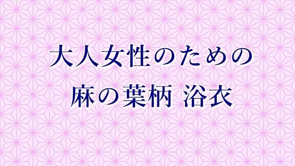 麻の葉の浴衣は大人女性でも可愛い☆初心者用セットならすぐ着られる!